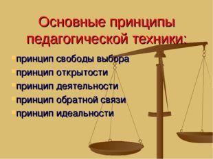 Основные принципы педагогической техники: принцип свободы выбора принцип откр