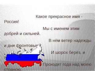 Какое прекрасное имя - Россия! Мы с именем этим добрей и сильней. В нём вете