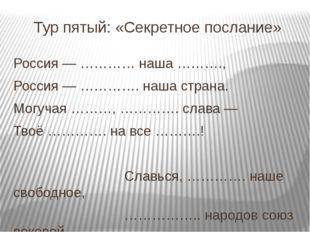 Тур пятый: «Секретное послание» Россия — ………… наша ………., Россия — …………. наша