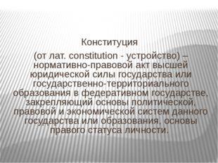 Конституция (от лат. constitution - устройство) – нормативно-правовой акт вы
