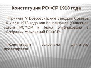 Конституция РСФСР 1918 года Принята V Всероссийским съездом Советов 10 июля 1