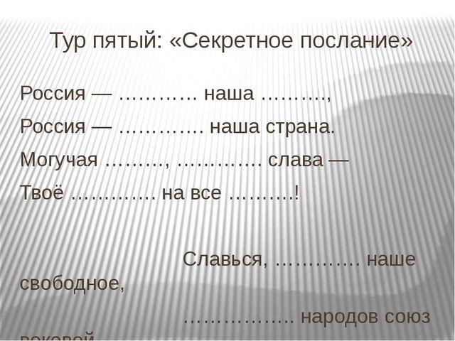 Тур пятый: «Секретное послание» Россия — ………… наша ………., Россия — …………. наша...