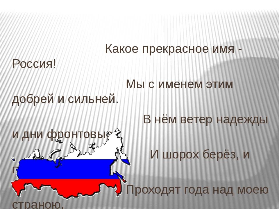 Какое прекрасное имя - Россия! Мы с именем этим добрей и сильней. В нём вете...