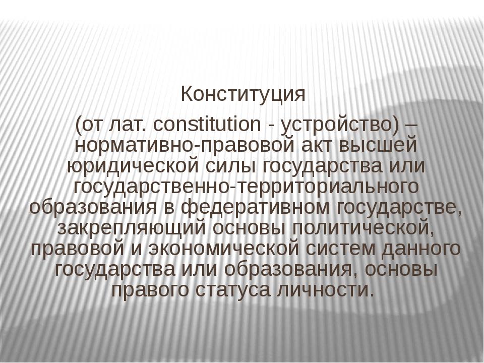 Конституция (от лат. constitution - устройство) – нормативно-правовой акт вы...