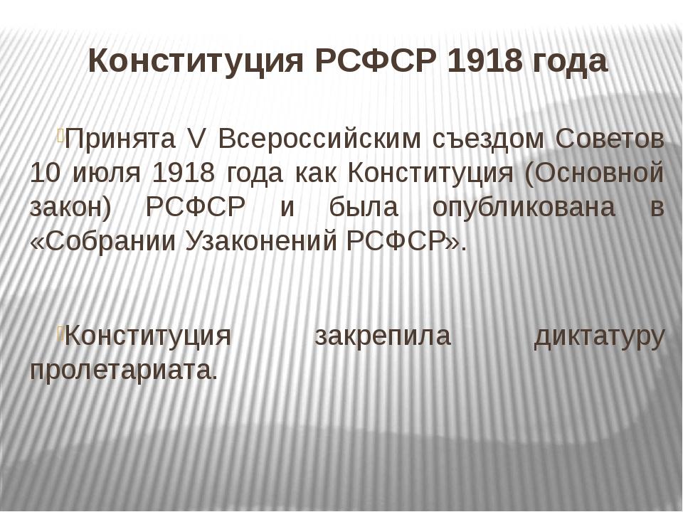 Конституция РСФСР 1918 года Принята V Всероссийским съездом Советов 10 июля 1...
