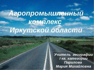 Агропромышленный комплекс Иркутской области Учитель географии I кв. категории