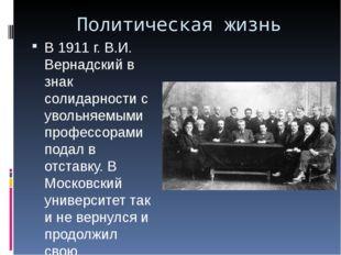 Политическая жизнь В 1911 г. В.И. Вернадский в знак солидарности с увольняемы