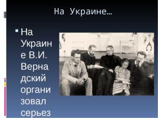 На Украине… На Украине В.И. Вернадский организовал серьезную научную работу,