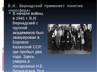 В.И. Вернадский применяет понятие «ноосфера» В начале войны, в 1941 г. В.И. В