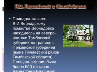Принадлежавшее В.И.Вернадскому поместье Вернадовка находилось на северо-вост
