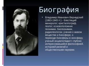 Биография Владимир Иванович Вернадский (1863-1945 гг.) - блестящий минеролог,