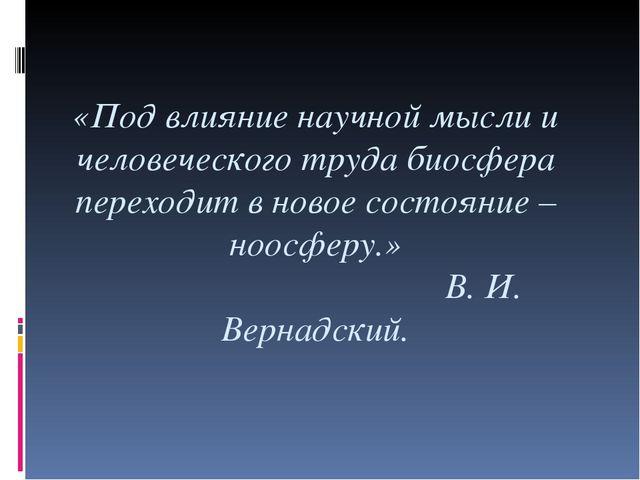 «Под влияние научной мысли и человеческого труда биосфера переходит в новое с...