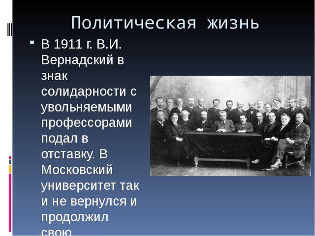 Политическая жизнь В 1911 г. В.И. Вернадский в знак солидарности с увольняемы...