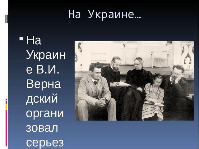На Украине… На Украине В.И. Вернадский организовал серьезную научную работу,...