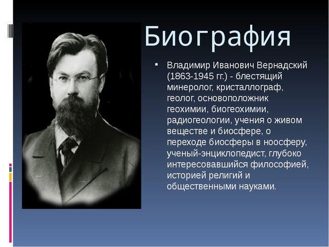Биография Владимир Иванович Вернадский (1863-1945 гг.) - блестящий минеролог,...