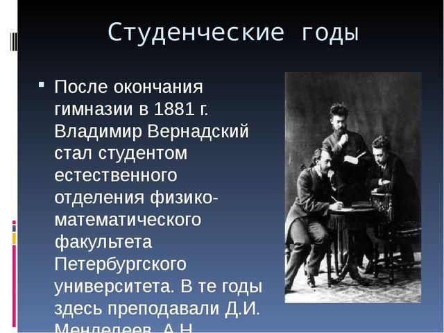 Студенческие годы После окончания гимназии в 1881 г. Владимир Вернадский стал...