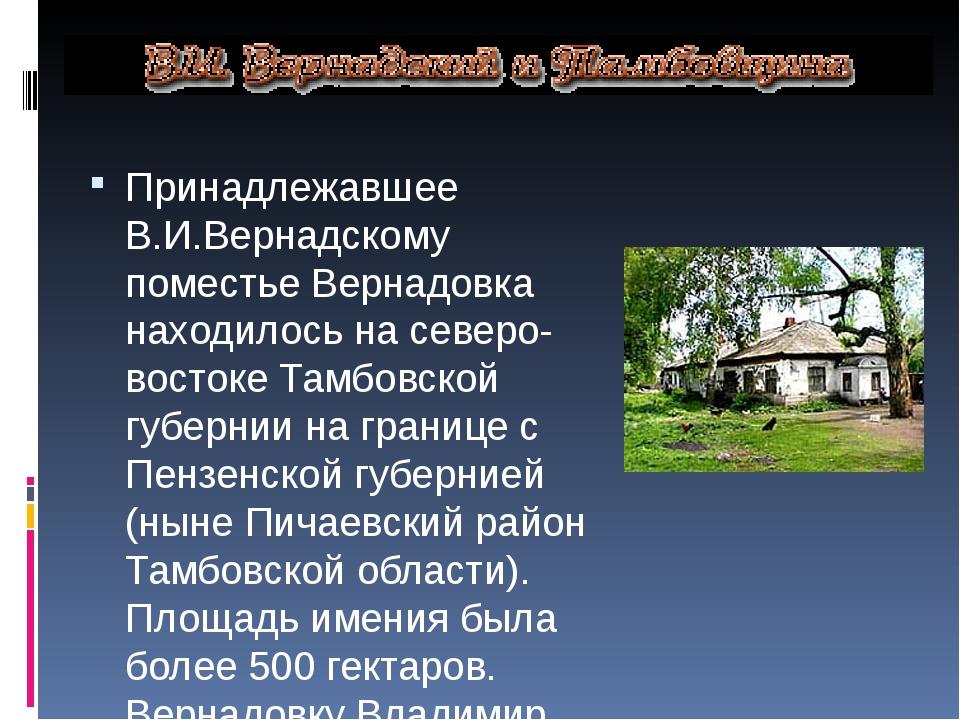 Принадлежавшее В.И.Вернадскому поместье Вернадовка находилось на северо-вост...