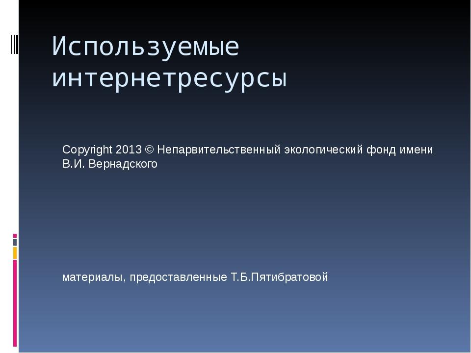 Используемые интернетресурсы Copyright 2013 © Непарвительственный экологическ...