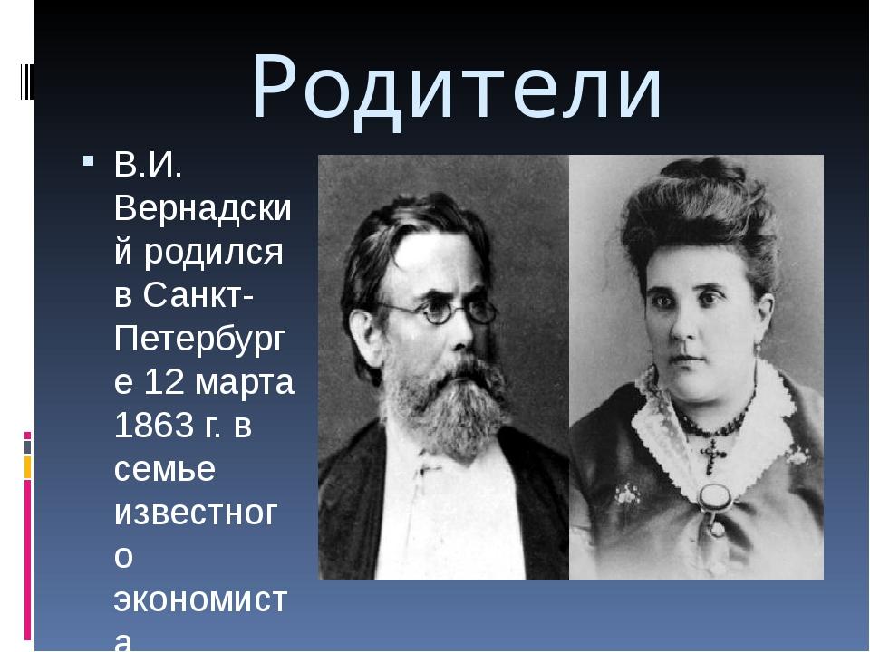 Родители В.И. Вернадский родился в Санкт-Петербурге 12 марта 1863 г. в семье...