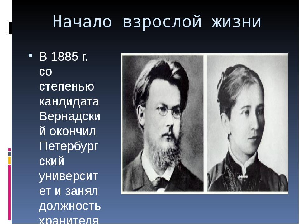 Начало взрослой жизни В 1885 г. со степенью кандидата Вернадский окончил Пете...