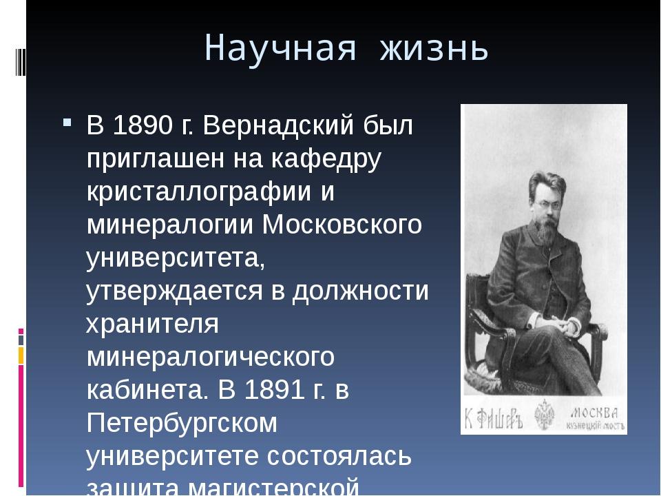Научная жизнь В 1890 г. Вернадский был приглашен на кафедру кристаллографии и...