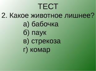 ТЕСТ 2. Какое животное лишнее? а) бабочка б) паук в) стрекоза