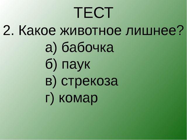ТЕСТ 2. Какое животное лишнее? а) бабочка б) паук в) стрекоза...