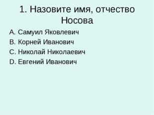 1. Назовите имя, отчество Носова Самуил Яковлевич Корней Иванович Николай Ник