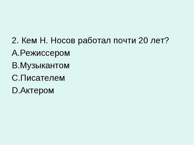 2. Кем Н. Носов работал почти 20 лет? Режиссером Музыкантом Писателем Актером