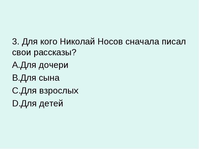 3. Для кого Николай Носов сначала писал свои рассказы? Для дочери Для сына Дл...