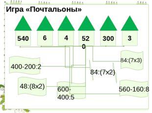 Игра «Почтальоны» 540 6 4 520 300 3 400-200:2 84:(7х3) 48:(8х2) 600-400:5 84: