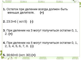 1. Остаток при делении всегда должен быть меньше делителя. (+) 2. 23:3=6 (