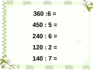 360 :6 = 450 : 5 = 240 : 6 = 120 : 2 = 140 : 7 =