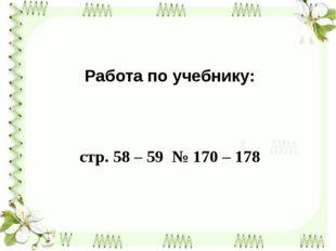 Работа по учебнику: стр. 58 – 59 № 170 – 178