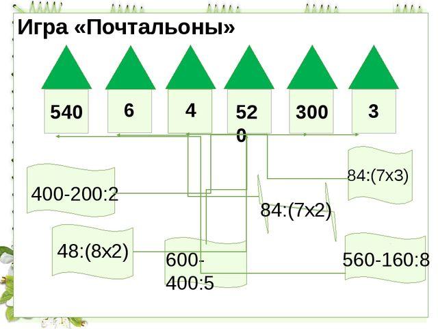 Игра «Почтальоны» 540 6 4 520 300 3 400-200:2 84:(7х3) 48:(8х2) 600-400:5 84:...