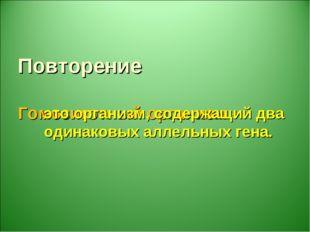 Повторение Гомозиготный организм – это организм, содержащий два одинаковых ал