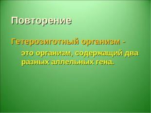 Повторение Гетерозиготный организм - это организм, содержащий два разных алле