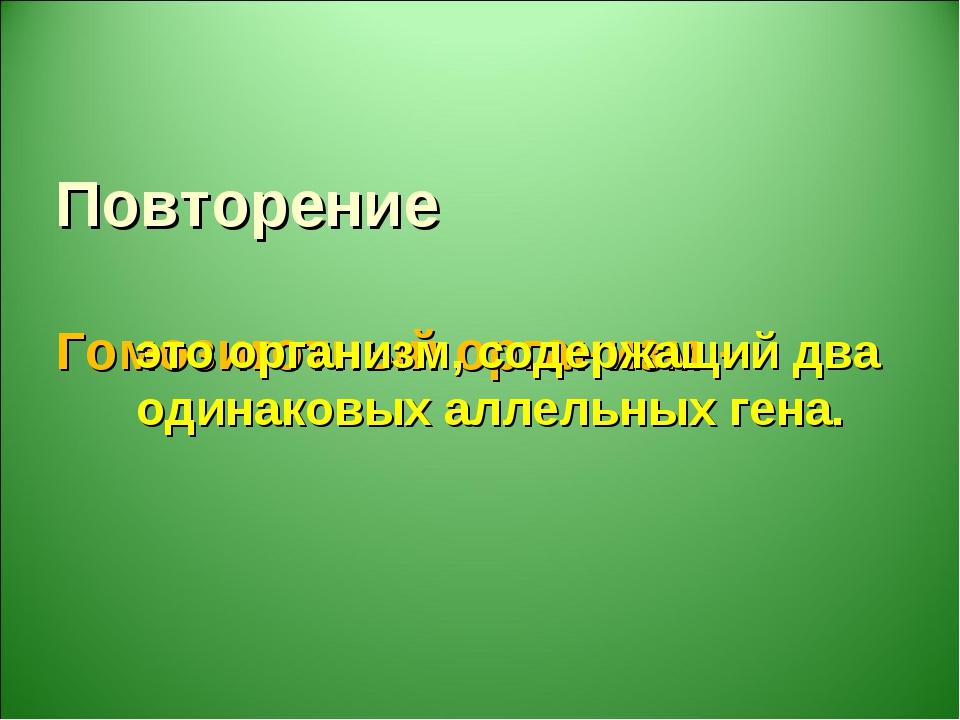 Повторение Гомозиготный организм – это организм, содержащий два одинаковых ал...