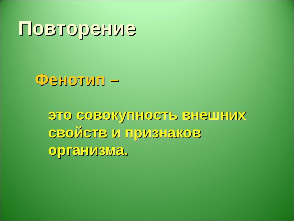 Фенотип – это совокупность внешних свойств и признаков организма. Повторение