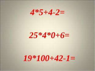 4*5+4-2= 25*4*0+6= 19*100+42-1=