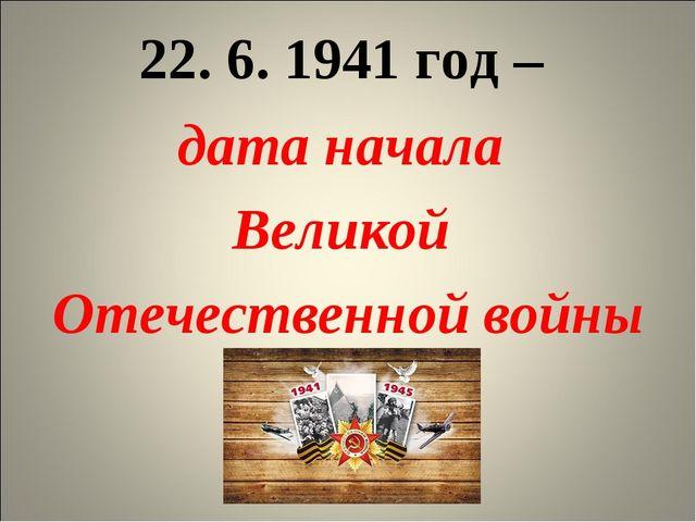 22. 6. 1941 год – дата начала Великой Отечественной войны