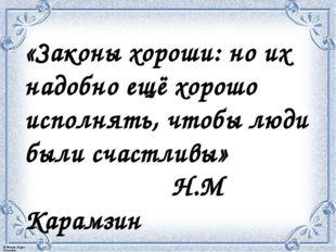 «Законы хороши: но их надобно ещё хорошо исполнять, чтобы люди были счастливы