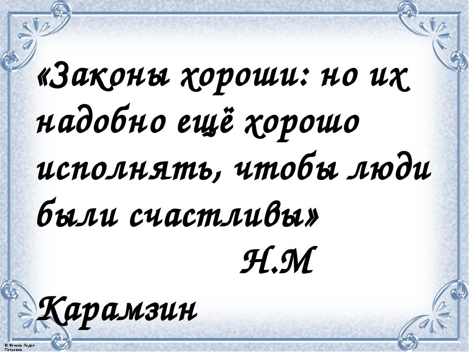 «Законы хороши: но их надобно ещё хорошо исполнять, чтобы люди были счастливы...