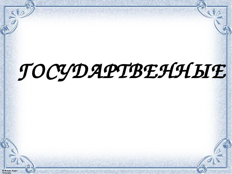 ГОСУДАРТВЕННЫЕ © Фокина Лидия Петровна