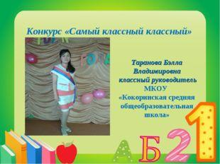 Конкурс «Самый классный классный» Таранова Бэлла Владимировна классный руково