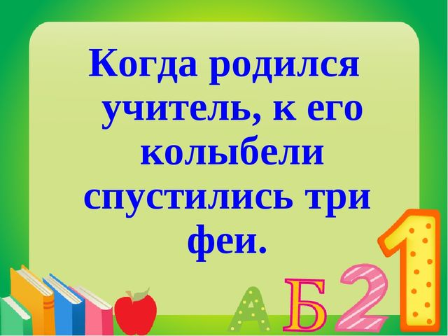 Когда родился учитель, к его колыбели спустились три феи.