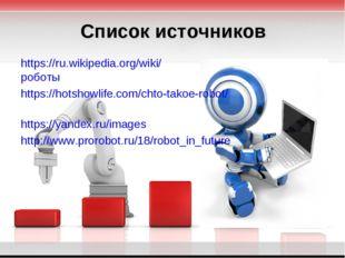 Список источников https://ru.wikipedia.org/wiki/роботы https://hotshowlife.co