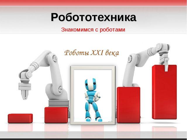Роботы XXI века Знакомимся с роботами Робототехника