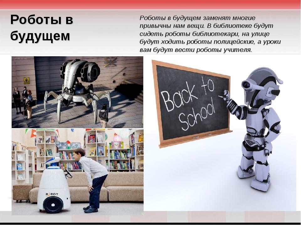 Роботы в будущем Роботы в будущем заменят многие привычны нам вещи. В библиот...