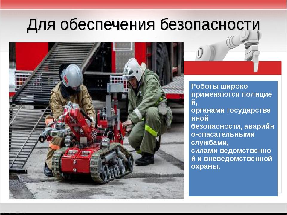 Для обеспечения безопасности Роботы широко применяютсяполицией, органамигос...